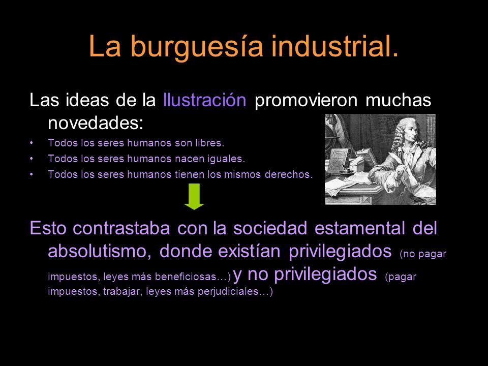 La burguesía industrial. Las ideas de la Ilustración promovieron muchas novedades: Todos los seres humanos son libres. Todos los seres humanos nacen i