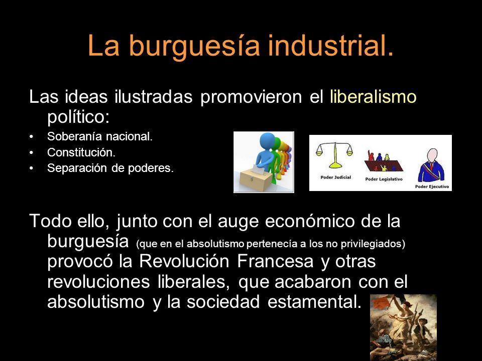 La burguesía industrial. Las ideas ilustradas promovieron el liberalismo político: Soberanía nacional. Constitución. Separación de poderes. Todo ello,