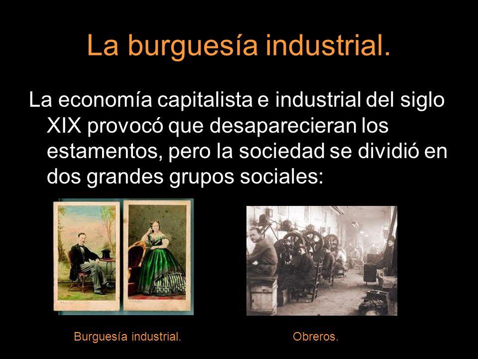 La burguesía industrial. La economía capitalista e industrial del siglo XIX provocó que desaparecieran los estamentos, pero la sociedad se dividió en