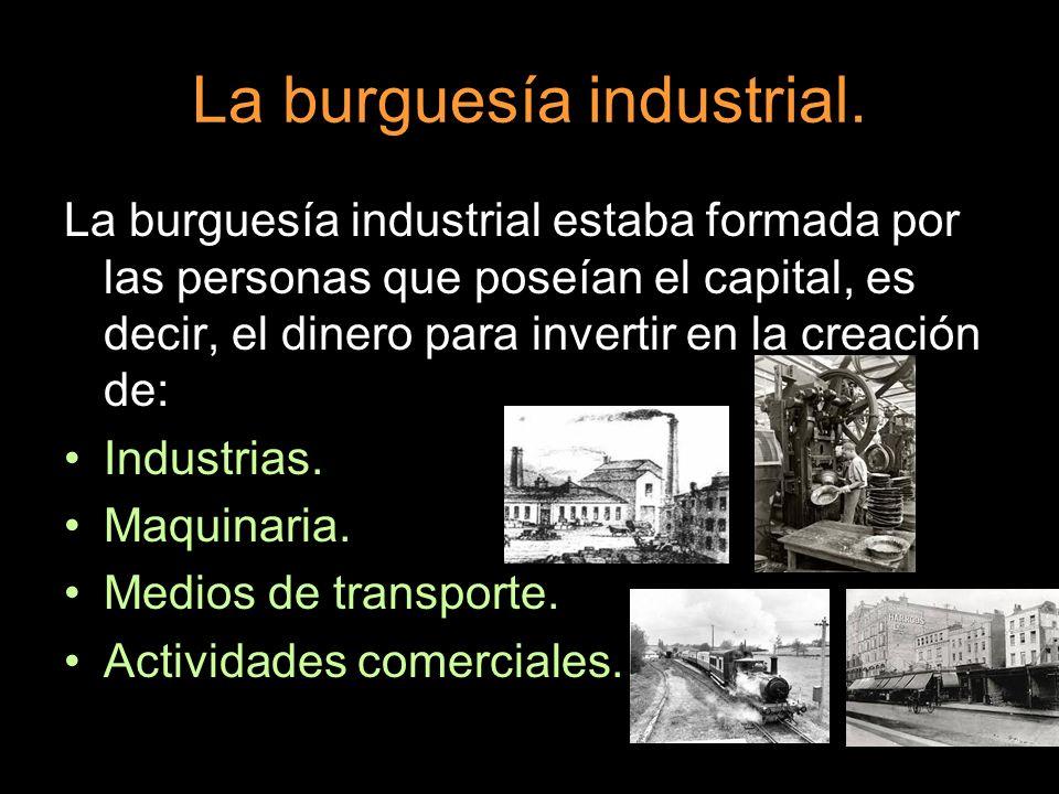 La burguesía industrial. La burguesía industrial estaba formada por las personas que poseían el capital, es decir, el dinero para invertir en la creac