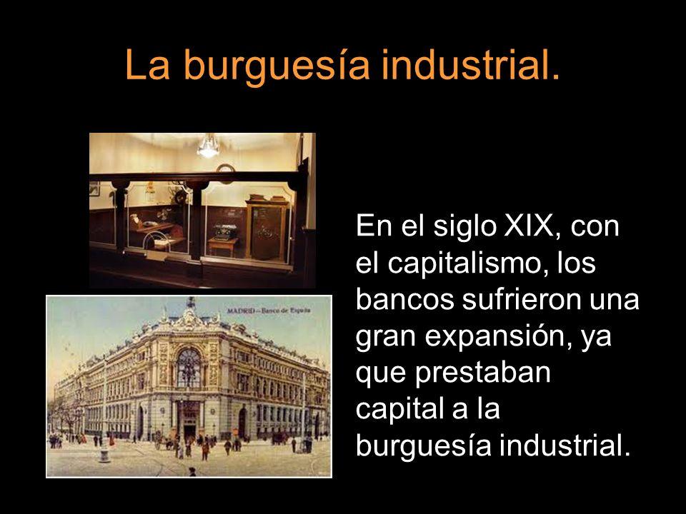 La burguesía industrial. En el siglo XIX, con el capitalismo, los bancos sufrieron una gran expansión, ya que prestaban capital a la burguesía industr