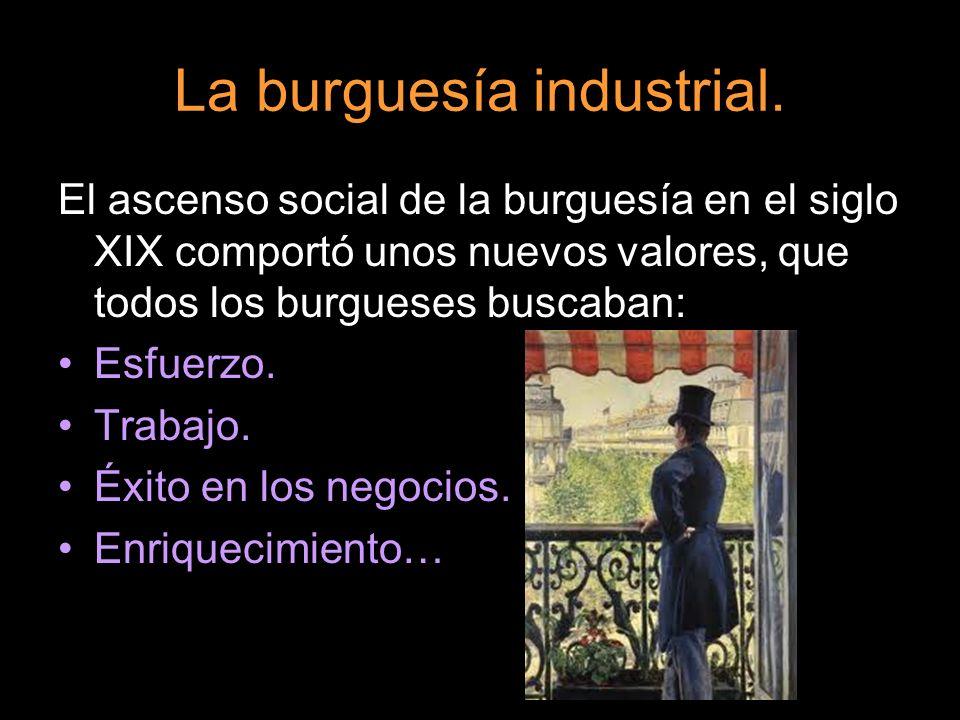 La burguesía industrial. El ascenso social de la burguesía en el siglo XIX comportó unos nuevos valores, que todos los burgueses buscaban: Esfuerzo. T