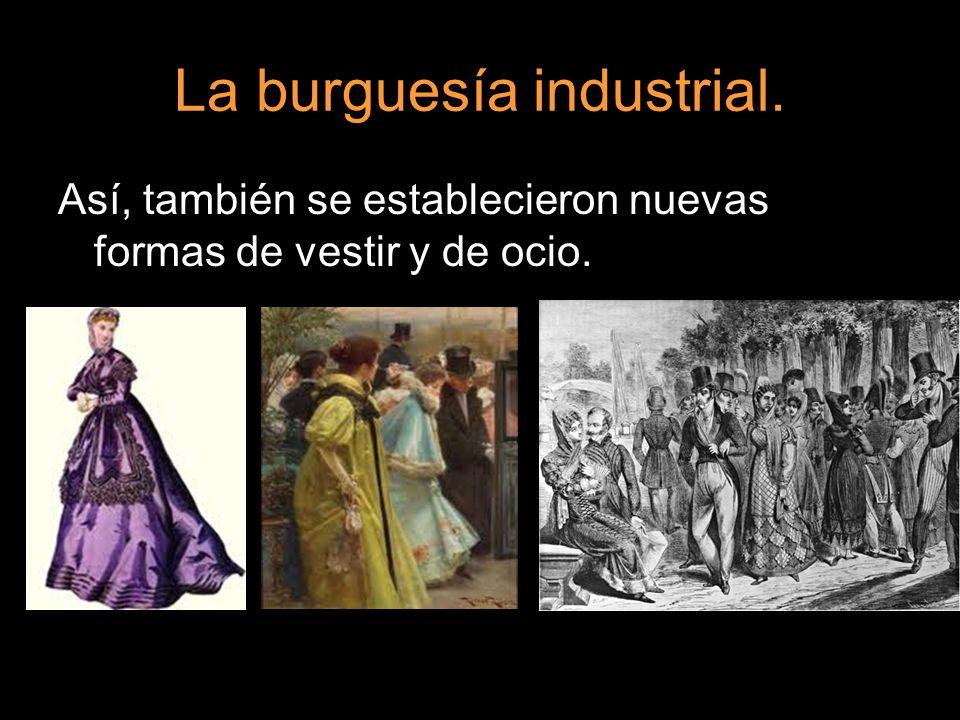 La burguesía industrial. Así, también se establecieron nuevas formas de vestir y de ocio.