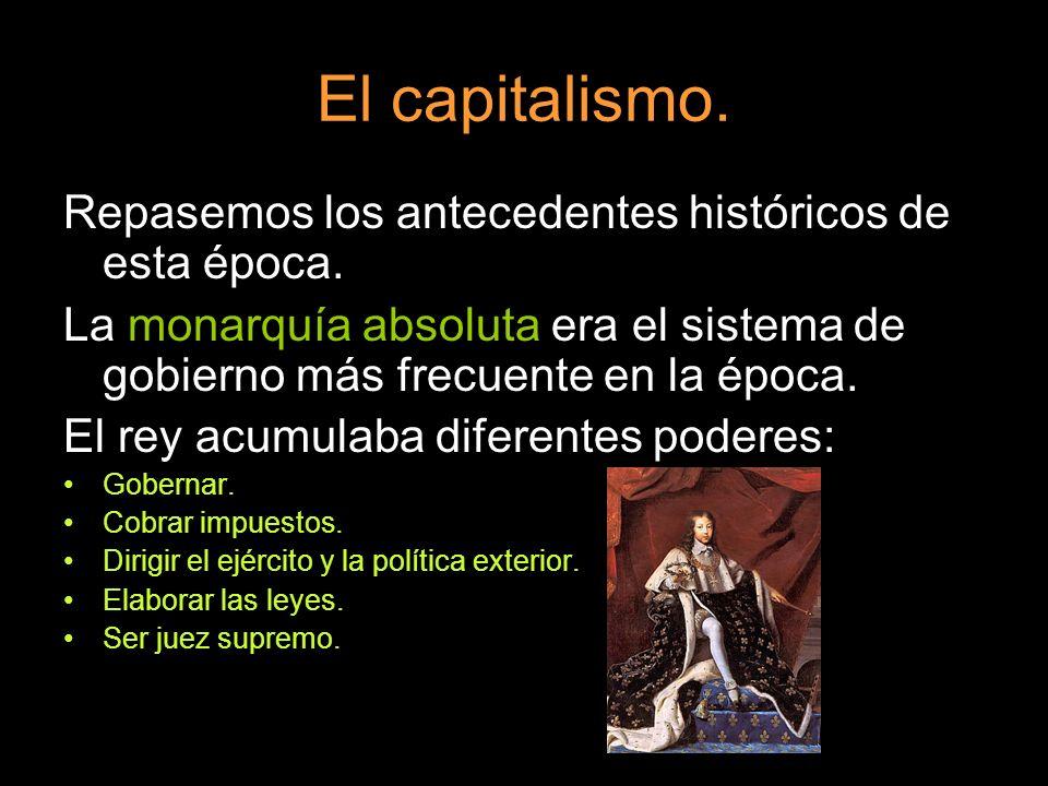 El capitalismo. Repasemos los antecedentes históricos de esta época. La monarquía absoluta era el sistema de gobierno más frecuente en la época. El re