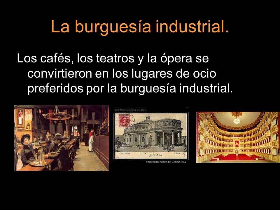 La burguesía industrial. Los cafés, los teatros y la ópera se convirtieron en los lugares de ocio preferidos por la burguesía industrial.
