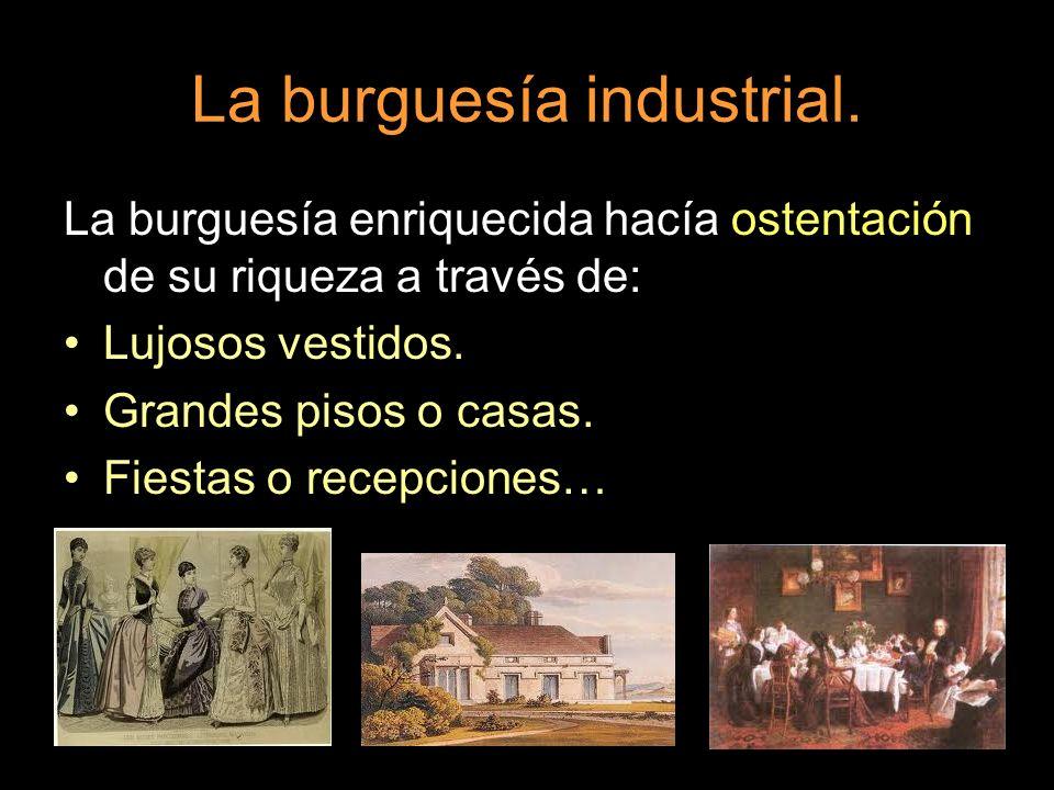 La burguesía enriquecida hacía ostentación de su riqueza a través de: Lujosos vestidos. Grandes pisos o casas. Fiestas o recepciones…