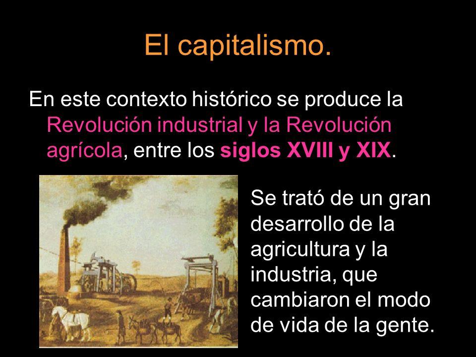 El capitalismo. En este contexto histórico se produce la Revolución industrial y la Revolución agrícola, entre los siglos XVIII y XIX. Se trató de un