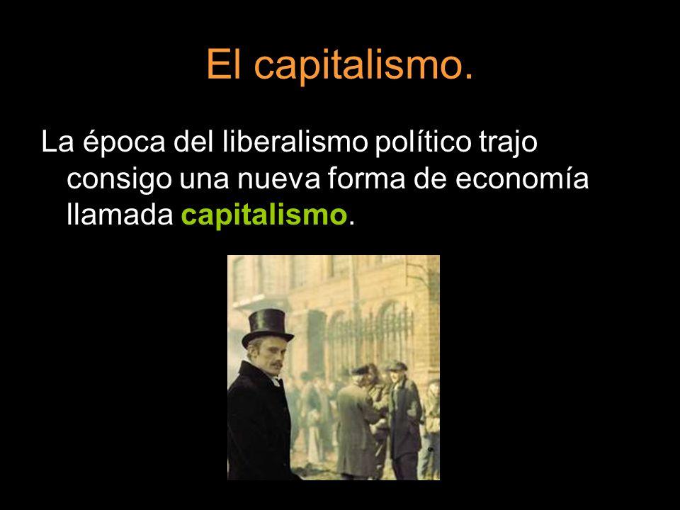 El capitalismo. La época del liberalismo político trajo consigo una nueva forma de economía llamada capitalismo.