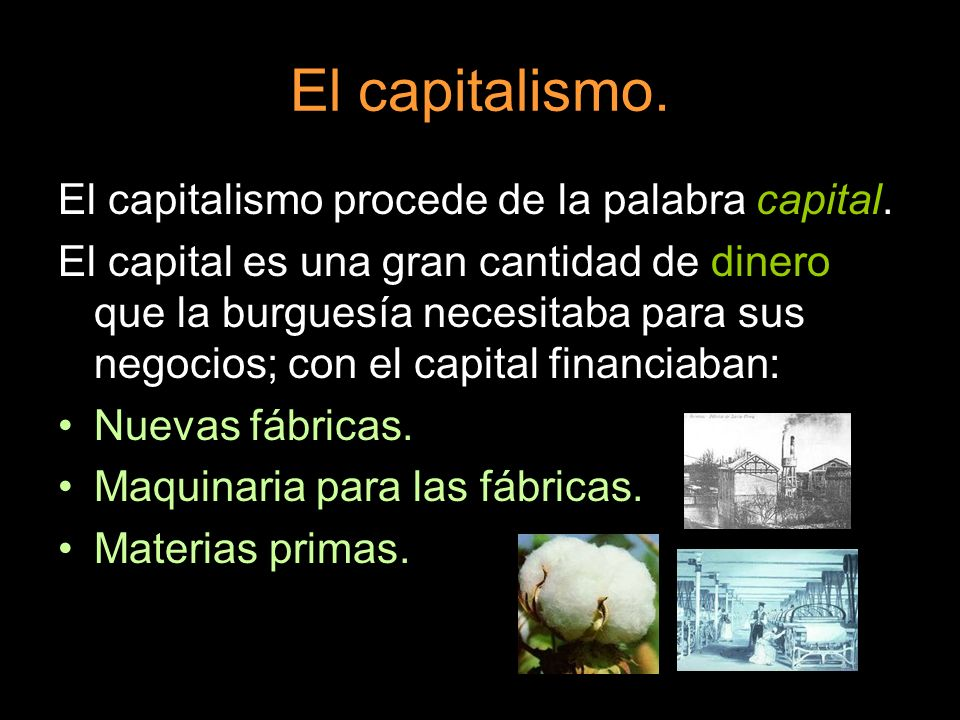 El capitalismo. El capitalismo procede de la palabra capital. El capital es una gran cantidad de dinero que la burguesía necesitaba para sus negocios;