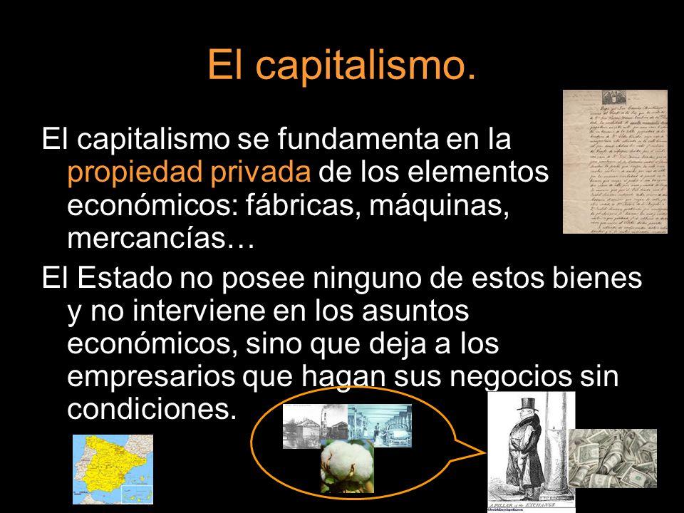 El capitalismo. El capitalismo se fundamenta en la propiedad privada de los elementos económicos: fábricas, máquinas, mercancías… El Estado no posee n