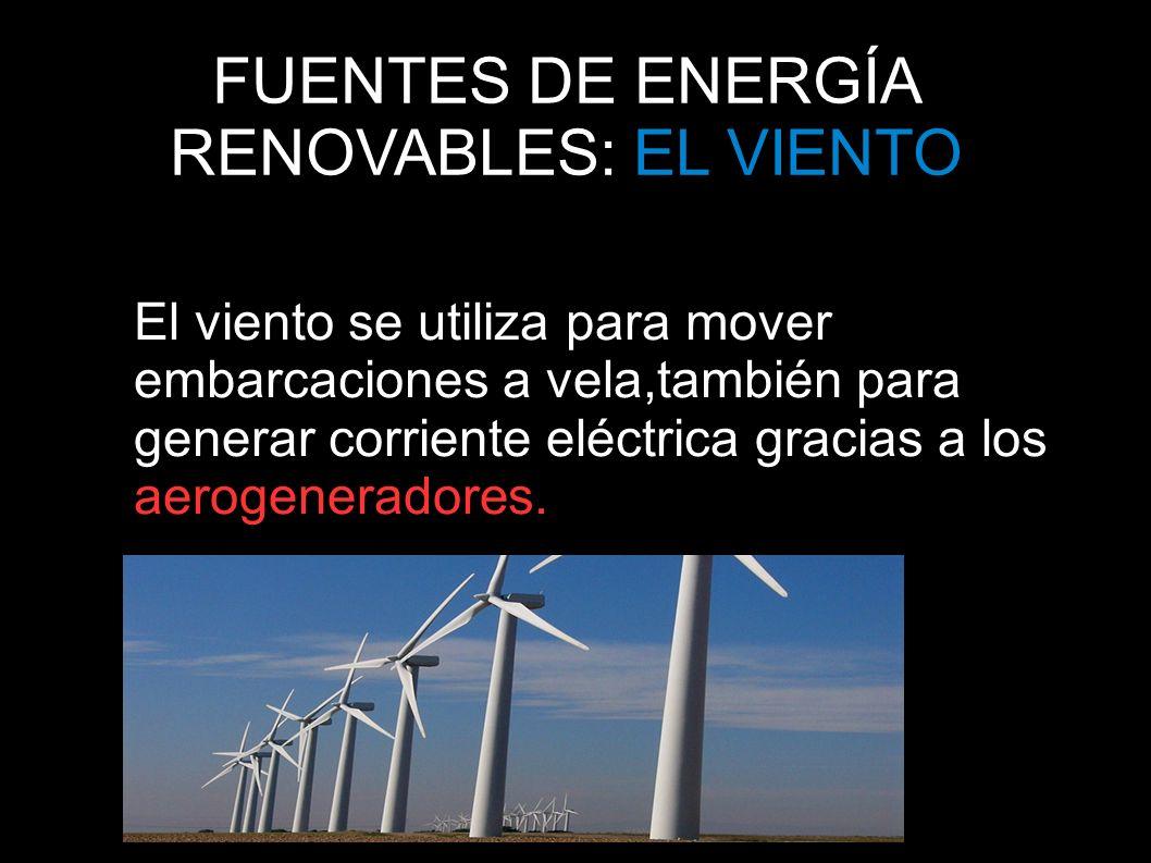 FUENTES DE ENERGÍA RENOVABLES: EL VIENTO El viento se utiliza para mover embarcaciones a vela,también para generar corriente eléctrica gracias a los a
