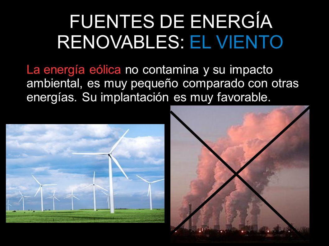 FUENTES DE ENERGÍA RENOVABLES: EL VIENTO La energía eólica no contamina y su impacto ambiental, es muy pequeño comparado con otras energías. Su implan