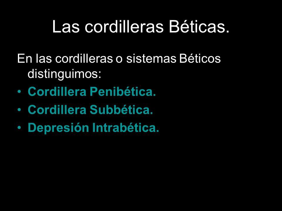 Las cordilleras Béticas. En las cordilleras o sistemas Béticos distinguimos: Cordillera Penibética. Cordillera Subbética. Depresión Intrabética.