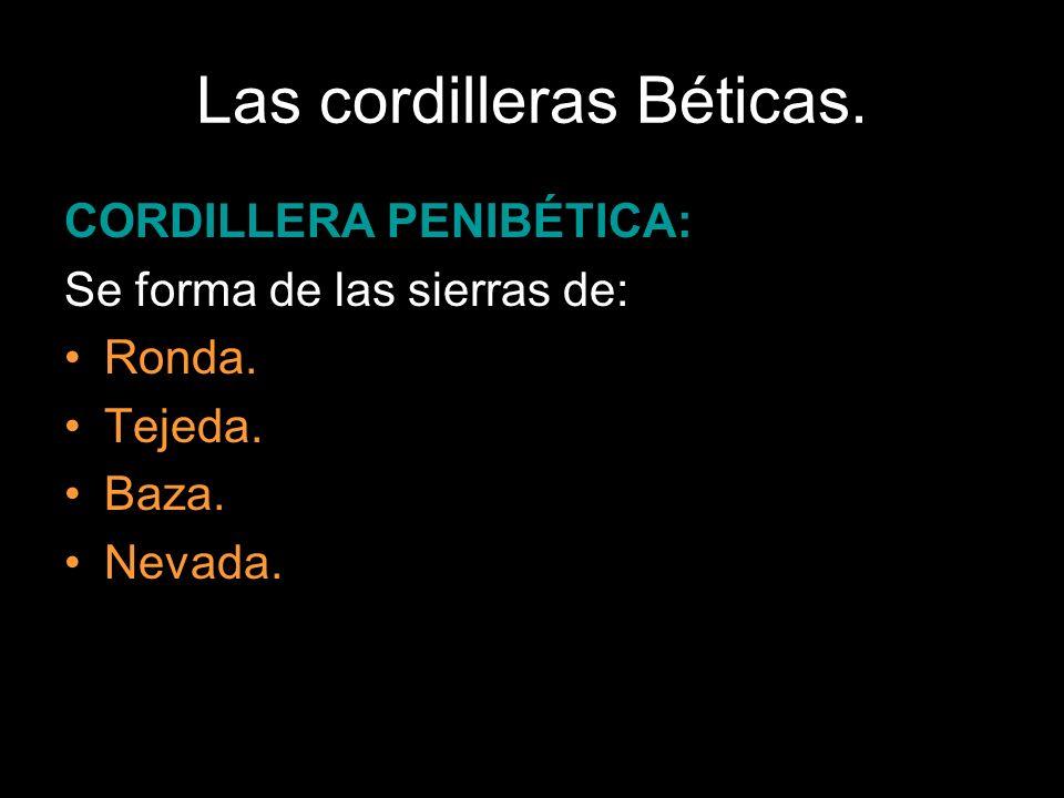 Las cordilleras Béticas. CORDILLERA PENIBÉTICA: Se forma de las sierras de: Ronda. Tejeda. Baza. Nevada.