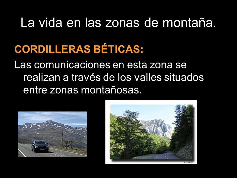 La vida en las zonas de montaña. CORDILLERAS BÉTICAS: Las comunicaciones en esta zona se realizan a través de los valles situados entre zonas montaños