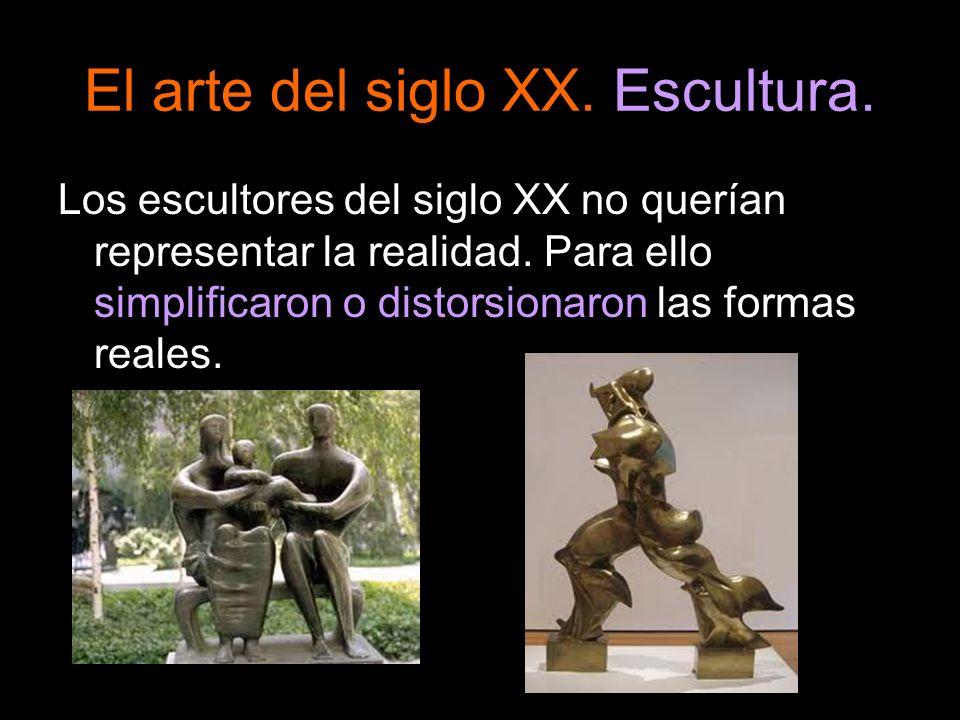 El arte del siglo XX. Escultura. Los escultores del siglo XX no querían representar la realidad. Para ello simplificaron o distorsionaron las formas r