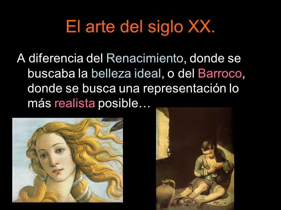 El arte del siglo XX. A diferencia del Renacimiento, donde se buscaba la belleza ideal, o del Barroco, donde se busca una representación lo más realis
