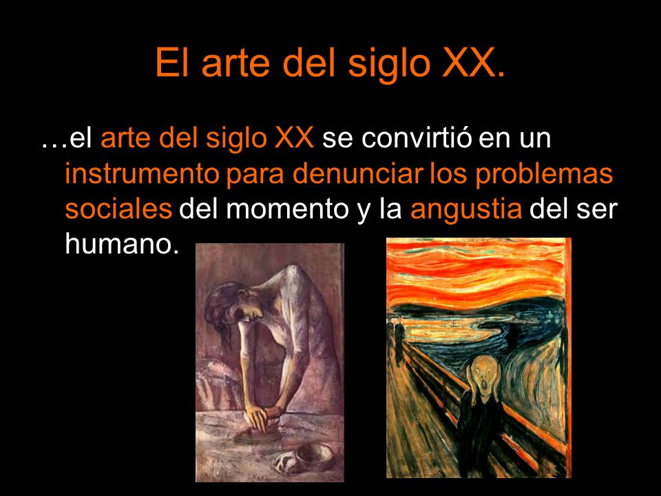 El arte del siglo XX. …el arte del siglo XX se convirtió en un instrumento para denunciar los problemas sociales del momento y la angustia del ser hum