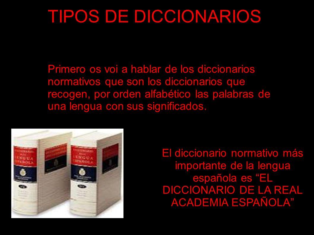 TIPOS DE DICCIONARIOS Ahora os voi a hablar de los diccionarios enciclopédicos que son los diccionarios que incluyen los nombres propios, denominaciones geográficas e información sobre los distintos campos del saber.