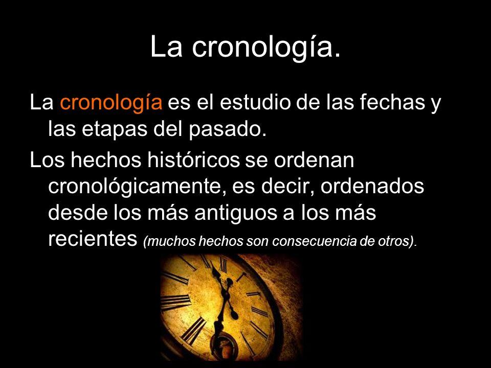 La cronología.La cronología es el estudio de las fechas y las etapas del pasado.