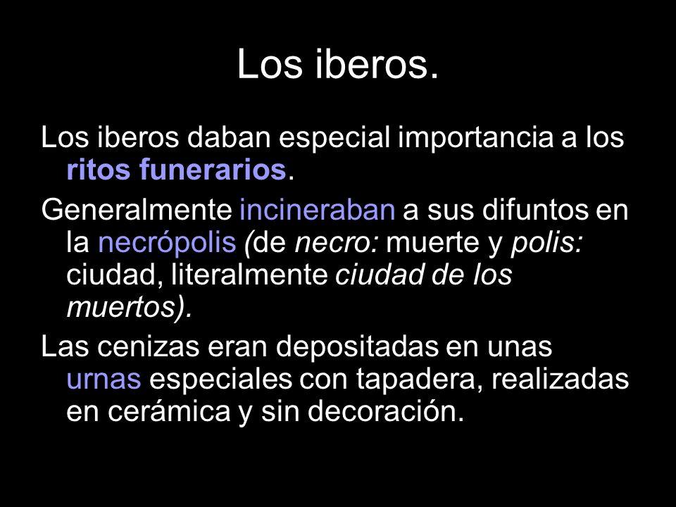 Los iberos daban especial importancia a los ritos funerarios. Generalmente incineraban a sus difuntos en la necrópolis (de necro: muerte y polis: ciud