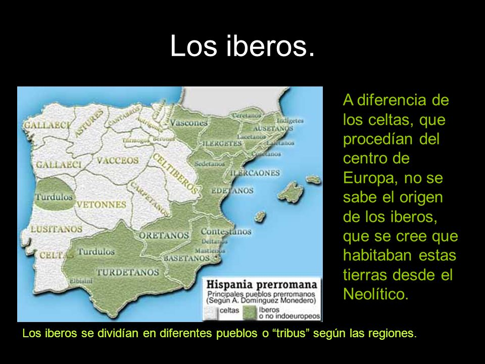 Los iberos. A diferencia de los celtas, que procedían del centro de Europa, no se sabe el origen de los iberos, que se cree que habitaban estas tierra