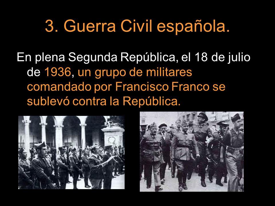 3. Guerra Civil española. En plena Segunda República, el 18 de julio de 1936, un grupo de militares comandado por Francisco Franco se sublevó contra l