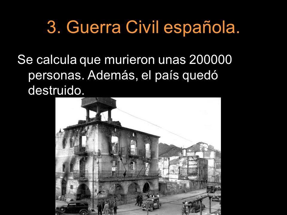 3. Guerra Civil española. Se calcula que murieron unas 200000 personas. Además, el país quedó destruido.