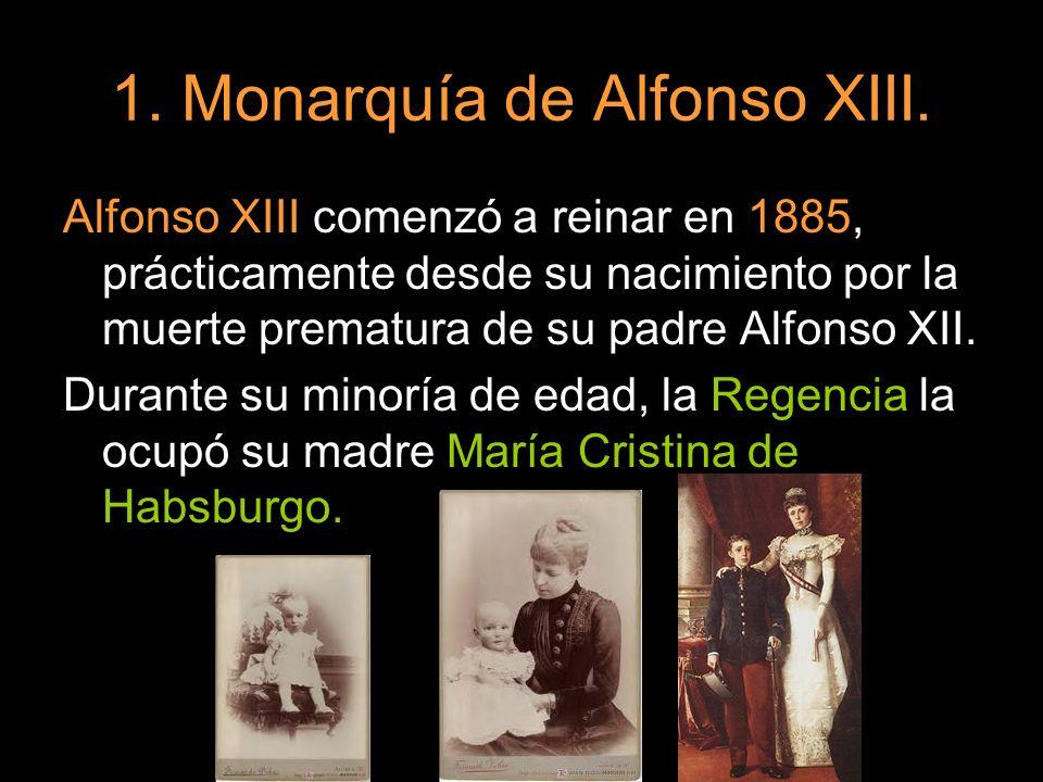 1. Monarquía de Alfonso XIII. Alfonso XIII comenzó a reinar en 1885, prácticamente desde su nacimiento por la muerte prematura de su padre Alfonso XII