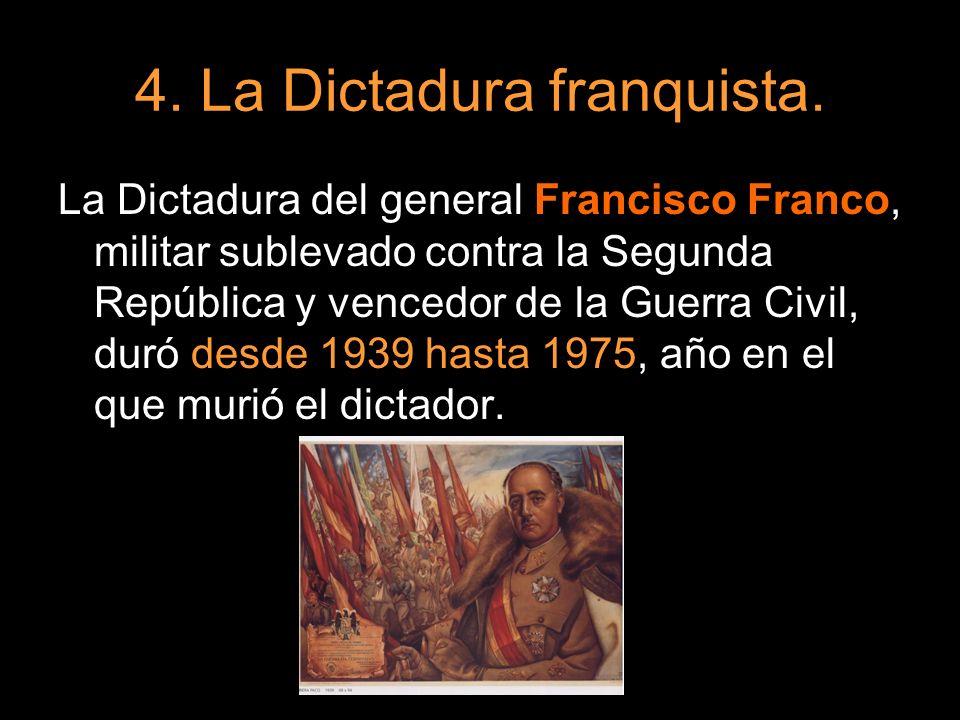 4. La Dictadura franquista. La Dictadura del general Francisco Franco, militar sublevado contra la Segunda República y vencedor de la Guerra Civil, du