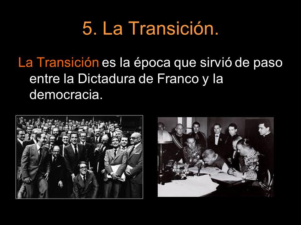 5. La Transición. La Transición es la época que sirvió de paso entre la Dictadura de Franco y la democracia.