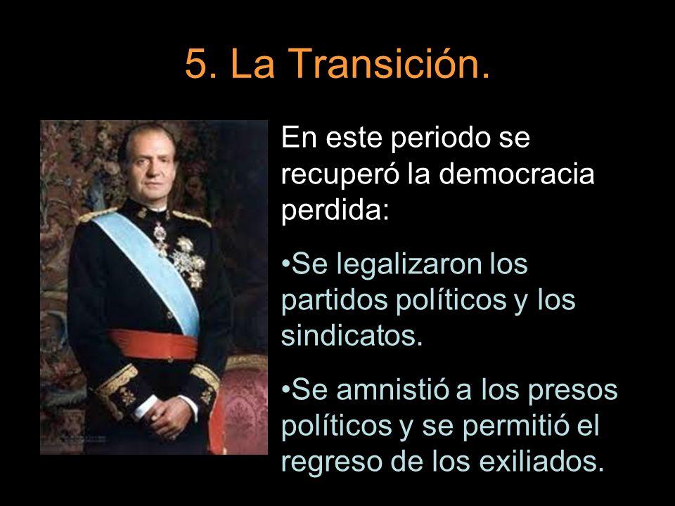 5. La Transición. En este periodo se recuperó la democracia perdida: Se legalizaron los partidos políticos y los sindicatos. Se amnistió a los presos