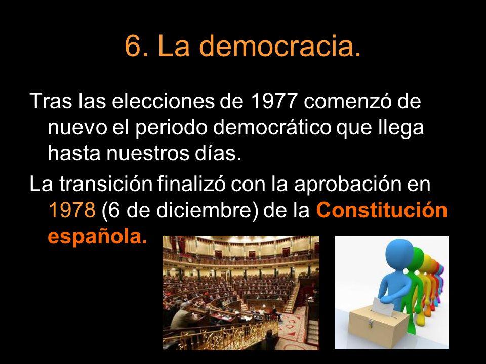 6. La democracia. Tras las elecciones de 1977 comenzó de nuevo el periodo democrático que llega hasta nuestros días. La transición finalizó con la apr