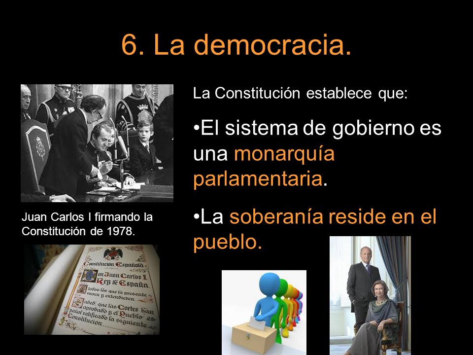 6. La democracia. Juan Carlos I firmando la Constitución de 1978. La Constitución establece que: El sistema de gobierno es una monarquía parlamentaria