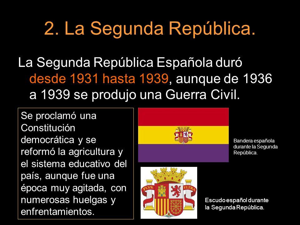 2. La Segunda República. La Segunda República Española duró desde 1931 hasta 1939, aunque de 1936 a 1939 se produjo una Guerra Civil. Se proclamó una