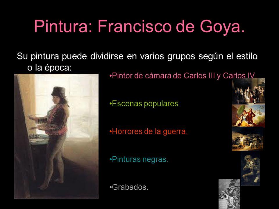 Pintura: Francisco de Goya. Su pintura puede dividirse en varios grupos según el estilo o la época: Pintor de cámara de Carlos III y Carlos IV. Escena