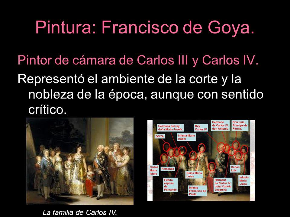 Pintura: Francisco de Goya. Pintor de cámara de Carlos III y Carlos IV. Representó el ambiente de la corte y la nobleza de la época, aunque con sentid