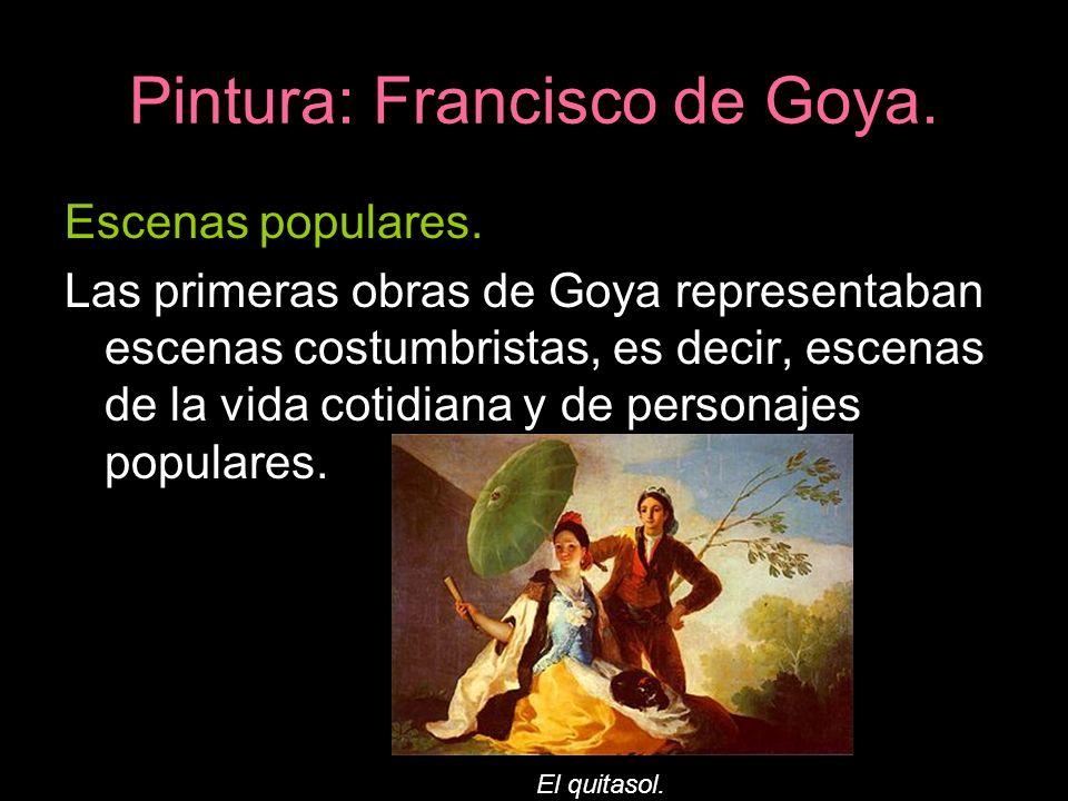 Pintura: Francisco de Goya. Escenas populares. Las primeras obras de Goya representaban escenas costumbristas, es decir, escenas de la vida cotidiana