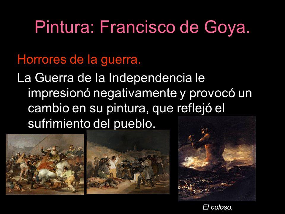 Pintura: Francisco de Goya. Horrores de la guerra. La Guerra de la Independencia le impresionó negativamente y provocó un cambio en su pintura, que re