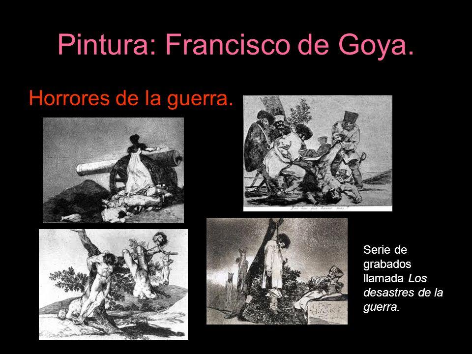 Pintura: Francisco de Goya. Horrores de la guerra. Serie de grabados llamada Los desastres de la guerra.