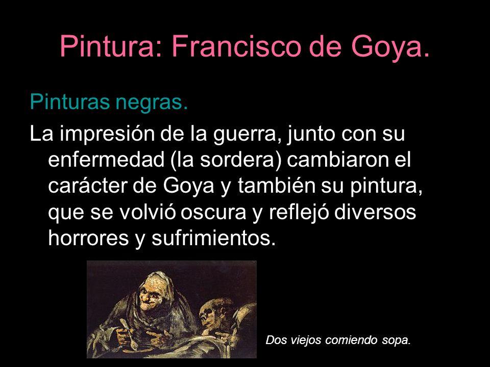 Pintura: Francisco de Goya. Pinturas negras. La impresión de la guerra, junto con su enfermedad (la sordera) cambiaron el carácter de Goya y también s