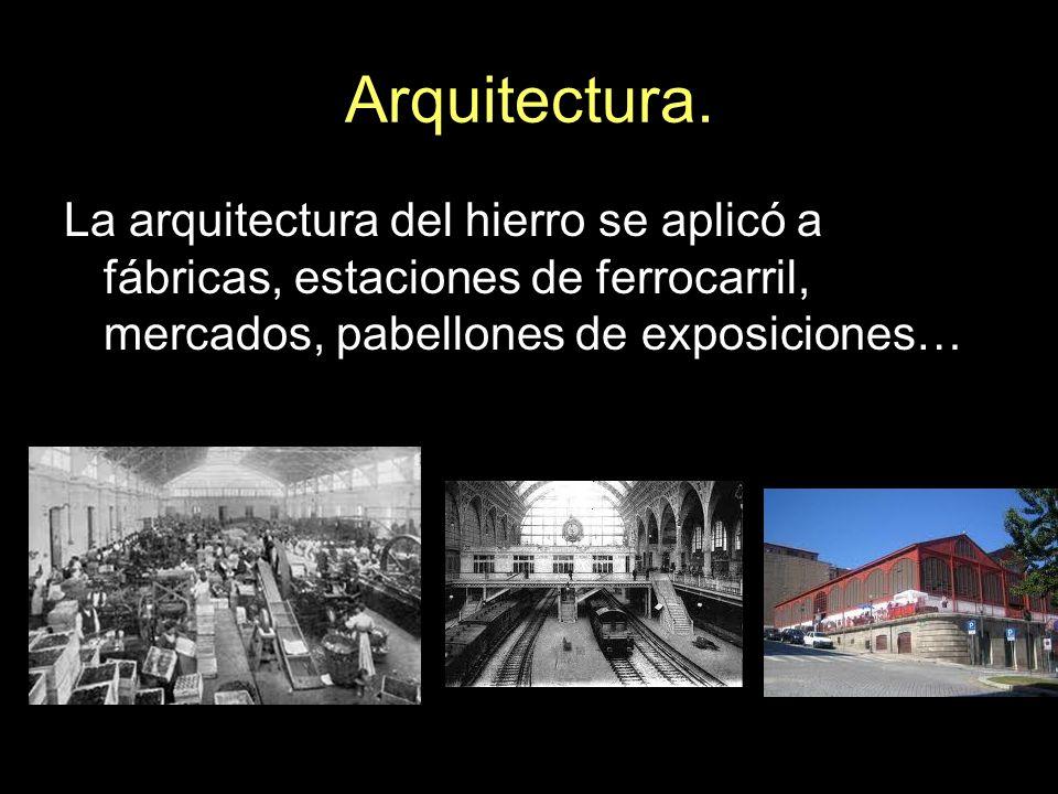 Arquitectura. La arquitectura del hierro se aplicó a fábricas, estaciones de ferrocarril, mercados, pabellones de exposiciones…