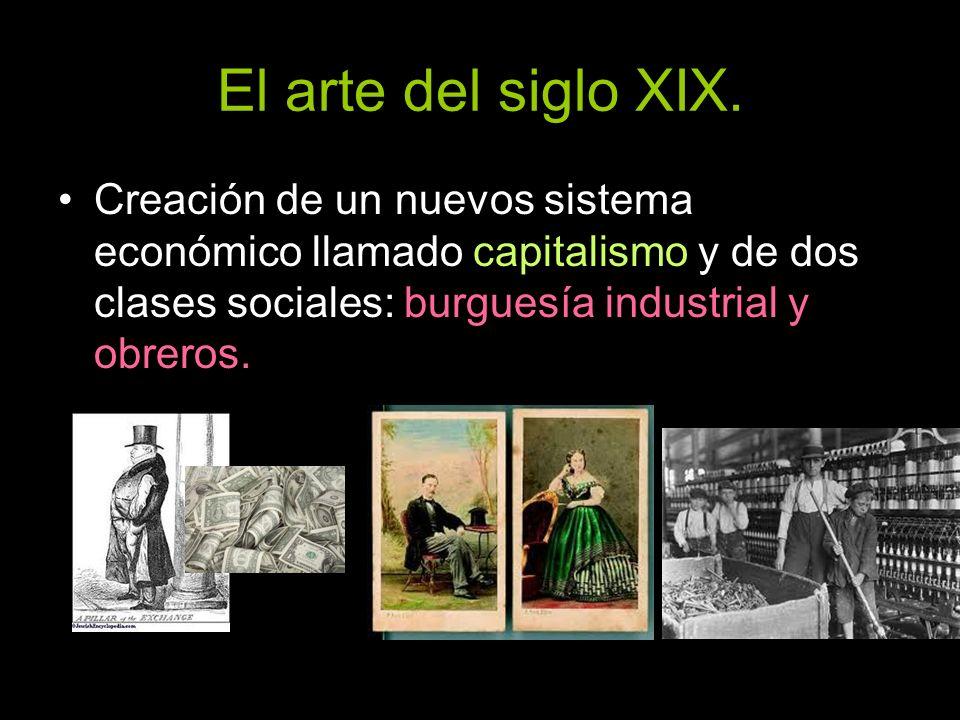 El arte del siglo XIX. Creación de un nuevos sistema económico llamado capitalismo y de dos clases sociales: burguesía industrial y obreros.