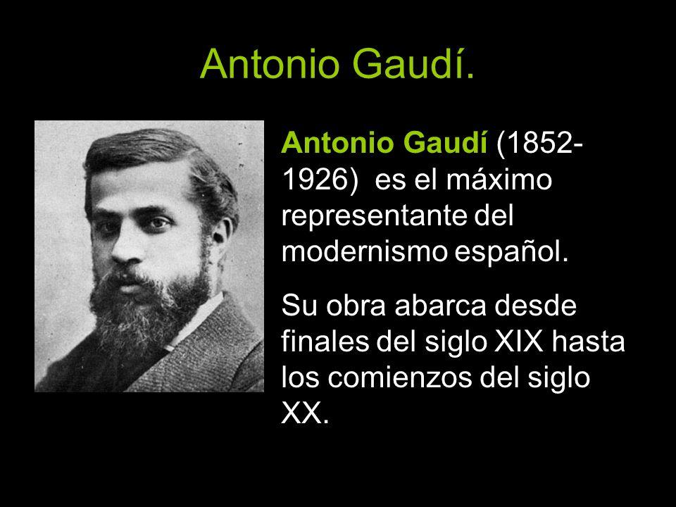 Antonio Gaudí. Antonio Gaudí (1852- 1926) es el máximo representante del modernismo español. Su obra abarca desde finales del siglo XIX hasta los comi