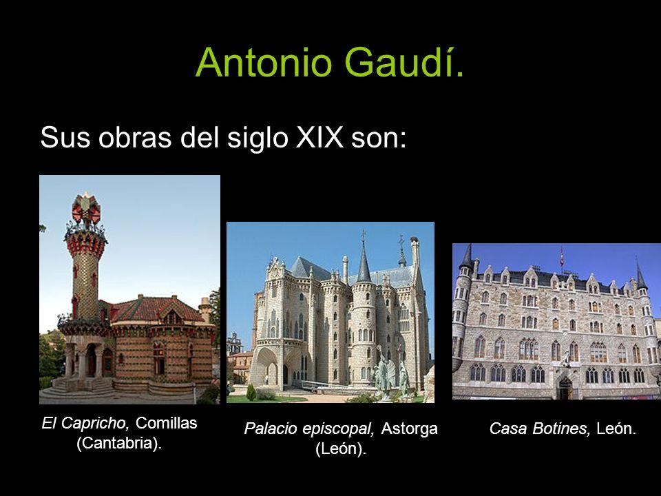 Antonio Gaudí. Sus obras del siglo XIX son: El Capricho, Comillas (Cantabria). Palacio episcopal, Astorga (León). Casa Botines, León.