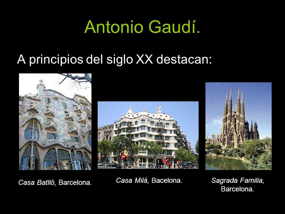 Antonio Gaudí. A principios del siglo XX destacan: Casa Batlló, Barcelona. Casa Milá, Bacelona.Sagrada Familia, Barcelona.