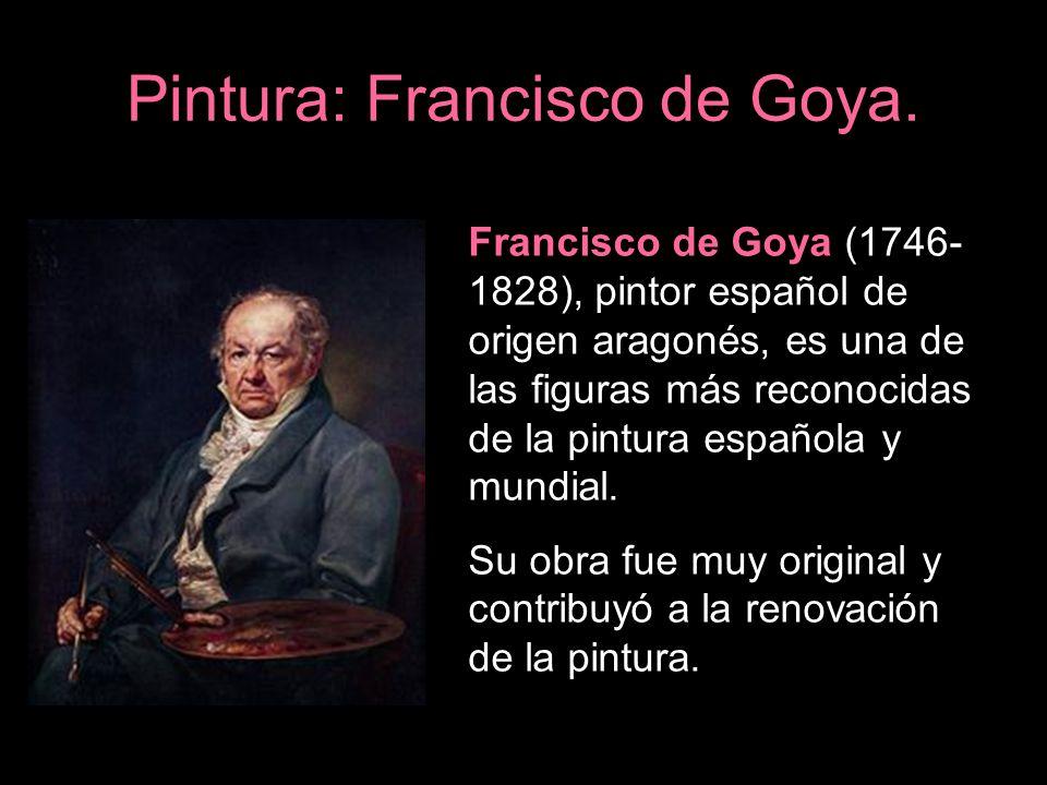 Pintura: Francisco de Goya. Francisco de Goya (1746- 1828), pintor español de origen aragonés, es una de las figuras más reconocidas de la pintura esp