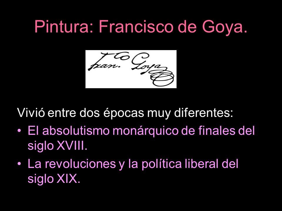 Pintura: Francisco de Goya. Vivió entre dos épocas muy diferentes: El absolutismo monárquico de finales del siglo XVIII. La revoluciones y la política