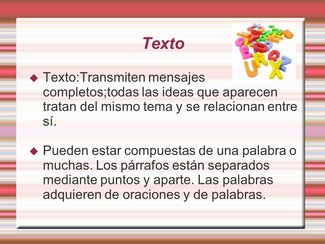 Texto Texto:Transmiten mensajes completos;todas las ideas que aparecen tratan del mismo tema y se relacionan entre sí. Pueden estar compuestas de una