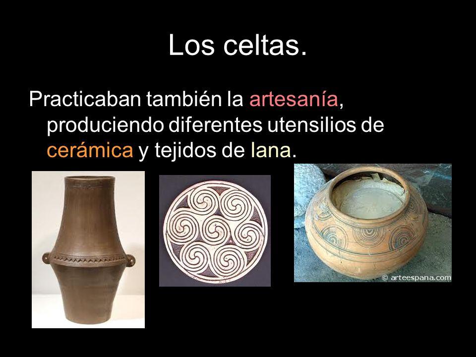 Los celtas. Practicaban también la artesanía, produciendo diferentes utensilios de cerámica y tejidos de lana.